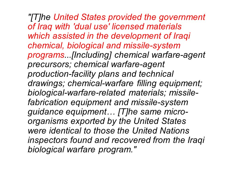 [T]he United States provided the government of Iraq with dual use licensed materials which assisted in the development of Iraqi chemical, biological and missile-system programs...[Including] chemical warfare-agent precursors; chemical warfare-agent production-facility plans and technical drawings; chemical-warfare filling equipment; biological-warfare-related materials; missile-fabrication equipment and missile-system guidance equipment… [T]he same micro-organisms exported by the United States were identical to those the United Nations inspectors found and recovered from the Iraqi biological warfare program.